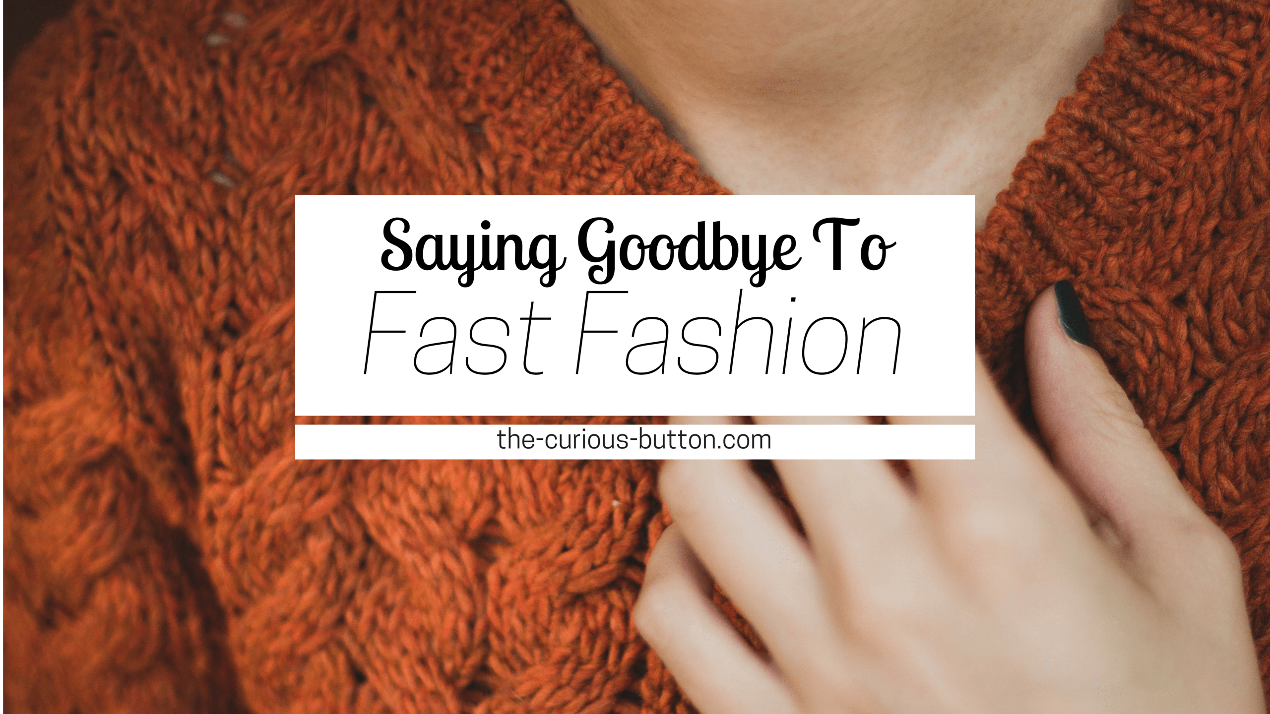 Saying Goodbye to Fast Fashion | The Curious Button | An ethically-conscious lifestyle blog.