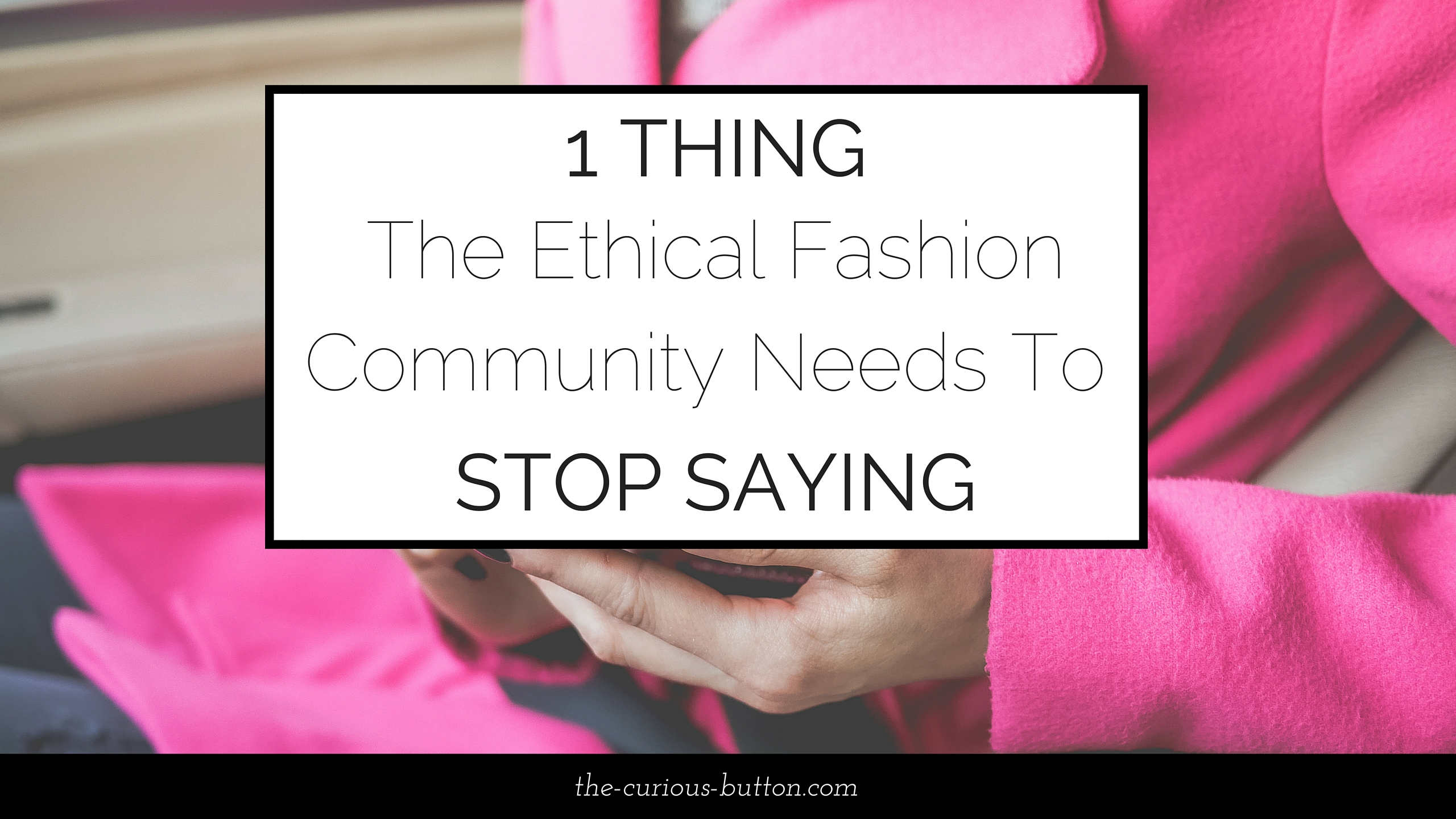 1 Thing the Ethical Fashion Community Needs to Stop Saying   The Curious Button