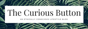 The Curious Button | An ethically conscious lifestyle blog