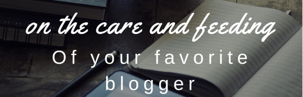 On the Care and Feeding of Your Favorite Blogger blog maintenance