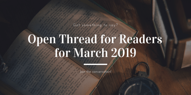 Open Thread for Readers for March 2019 Open Topic
