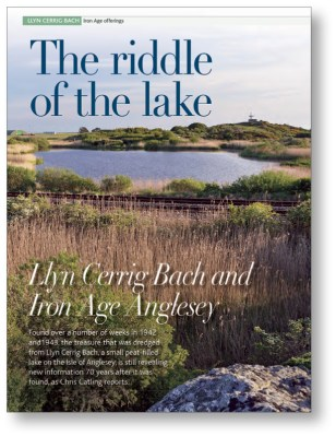 RIGHT CA 273 took us to Iron Age Anglesey, reporting on the site of Llyn Cerrig Bach a small peat-filled lake that preserved a spectacular hoard of metalwork from this period.