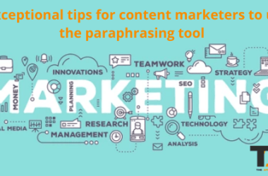 7 Exceptional Tips For Content Marketers To Use The Paraphrasing Tool