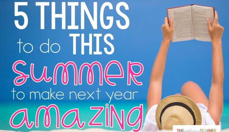 5 Things to Do Over the Summer to Make Next Year AWESOME!