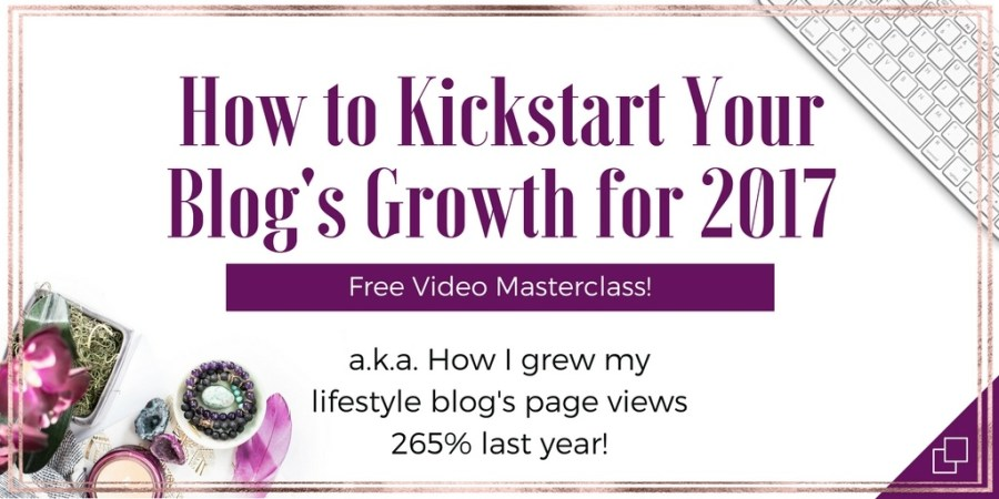 Grab the free video masterclass How to Kickstart Your Blog's Growth for 2017 and learn the strategies I used to increase my lifestyle blog's page views over 265% last year!