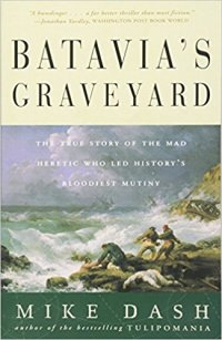 Batavia's Graveyard: The True Story of the Mad Heretic Who Led History's Bloodiest Mutiny by Mike Dash