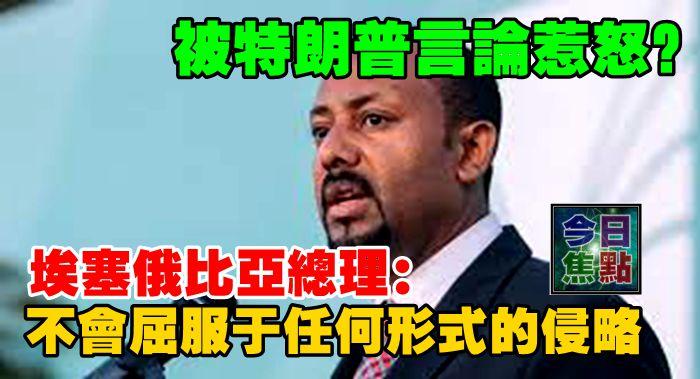 被特朗普言論惹怒?埃塞俄比亞總理:不會屈服於任何形式的侵略