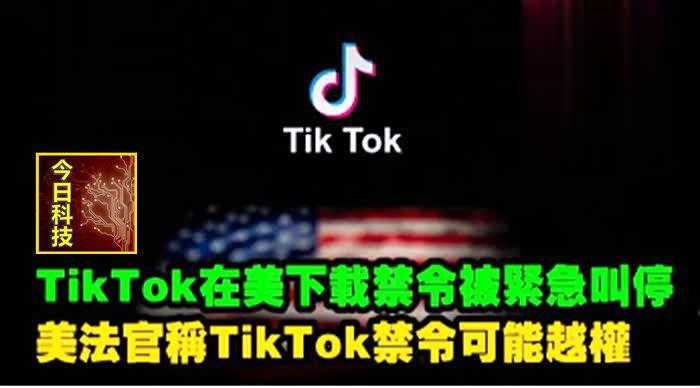 TikTok在美下載禁令被緊急叫停 美法官稱TikTok禁令或越權