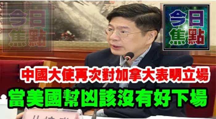 中國大使再次對加拿大表明立場,當美國幫兇該沒有好下場