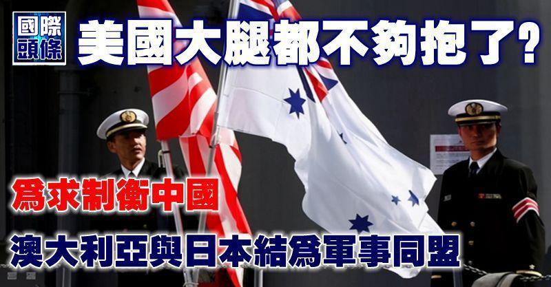 美國大腿都不夠抱了?為求制衡中國,澳大利亞與日本結為軍事同盟