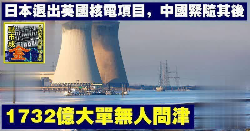 日本退出英國核電項目,中國緊隨其後,1732億大單無人問津