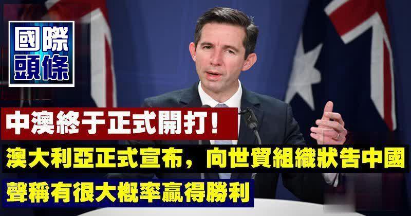 中澳終於正式開打!澳大利亞正式宣布,向世貿組織狀告中國,聲稱有很大概率贏得勝利