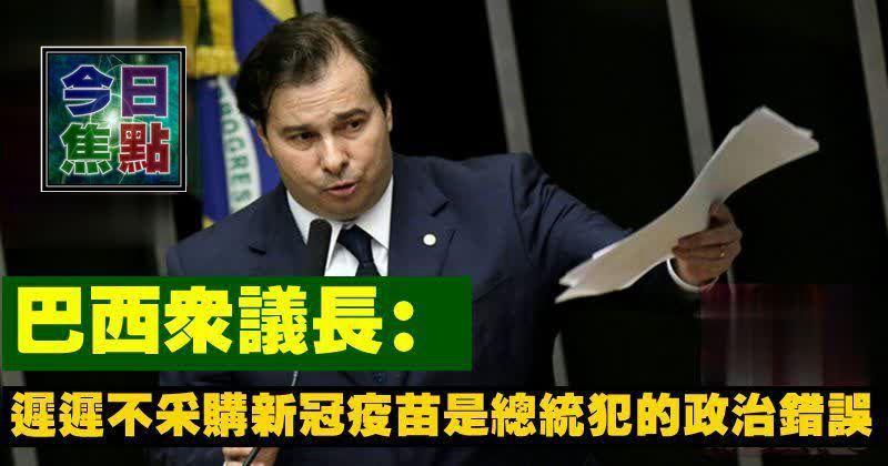 巴西眾議長:遲遲不采購新冠疫苗是總統犯的政治錯誤