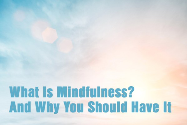 What Is Mindfulness? And Why You Should Have It