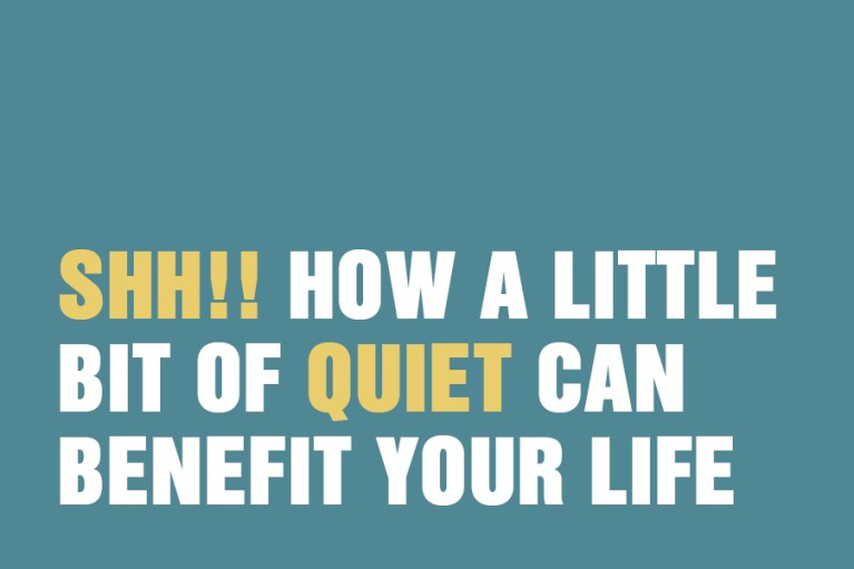 Shhh!! How A Little Bit Of Quiet Can Benefit Your Life