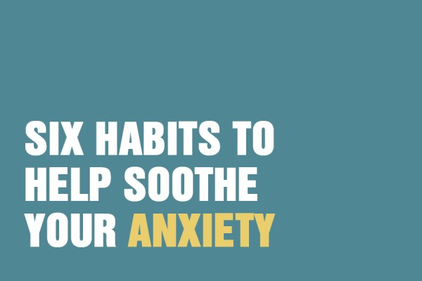 Six Habits To Help Soothe Your Anxiety