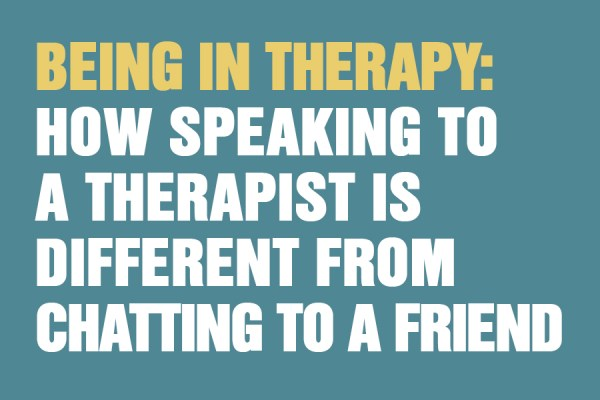 Being In Therapy: How Speaking To A Therapist Is Different From Chatting To A Friend