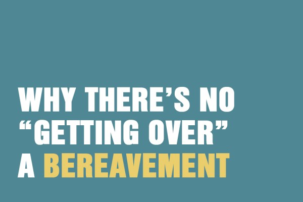 Why There Is No Getting Over A Bereavement