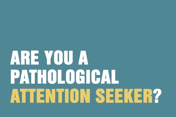 Are You A Pathological Attention Seeker?