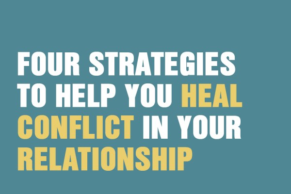 Four Strategies To Help You Heal Conflict In Your Relationship