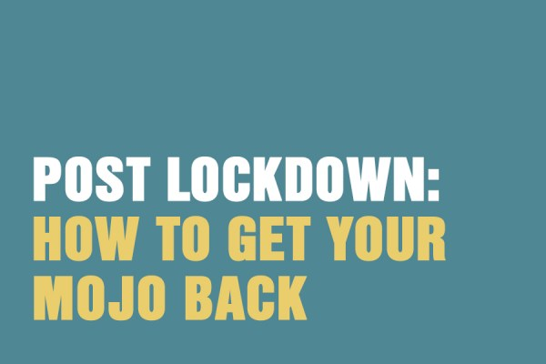 Post Lockdown: How To Get Your Mojo Back