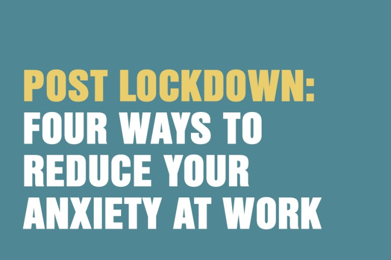 Post Lockdown: Four Ways To Reduce Your Anxiety At Work