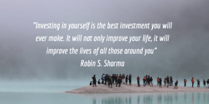 """Investing in yourself is the best investment you will ever make. It will not only improve your life, it improves the life of all of those around you"" Robin S. Sharma"""