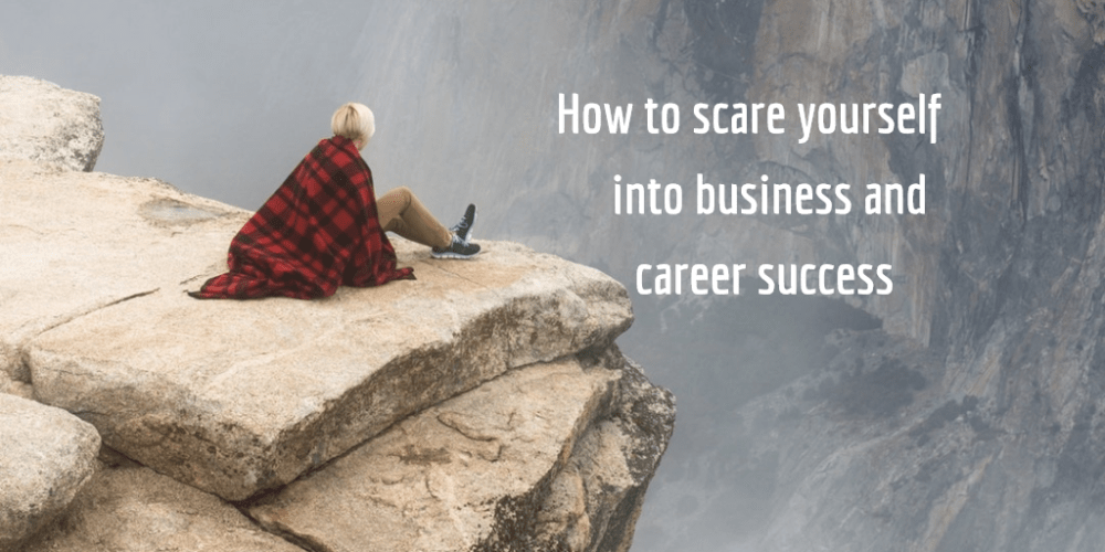 How to scare yourself into business and career success