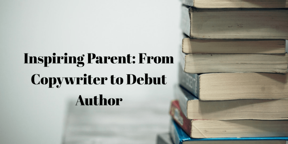 Inspiring Parent: From Copywriter to Author