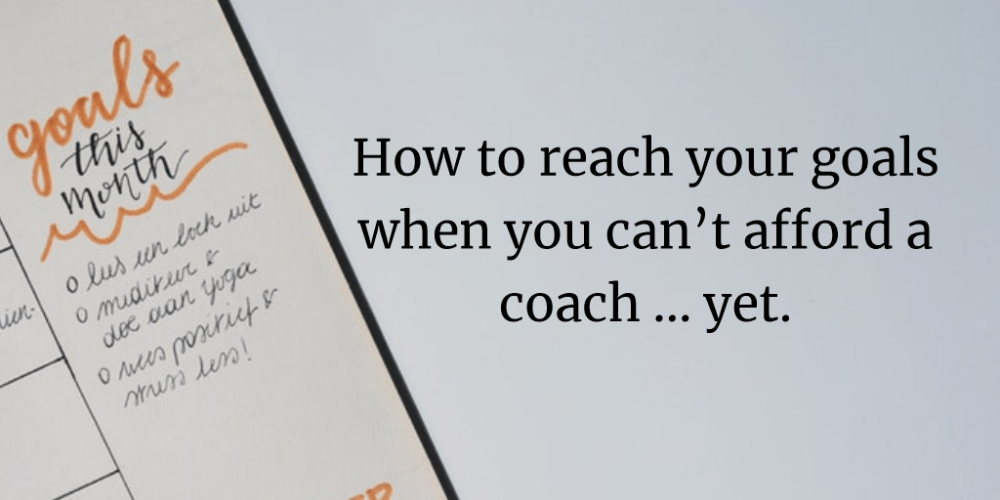 How to reach your goals when you can't afford a coach … yet.