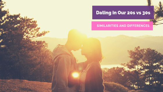 Similarities and Differences of Dating in Our 20s vs 30s