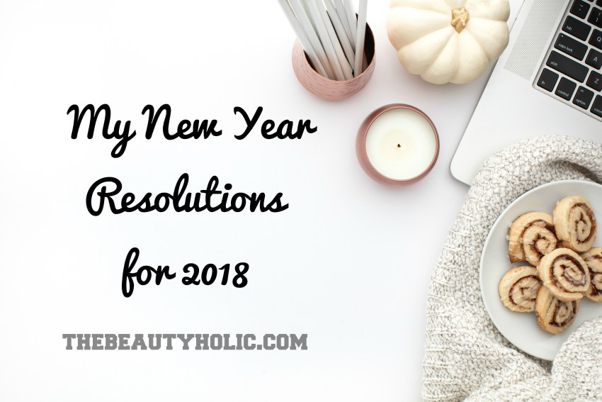 My New Year Resolutions For 2018 | the beautyholic
