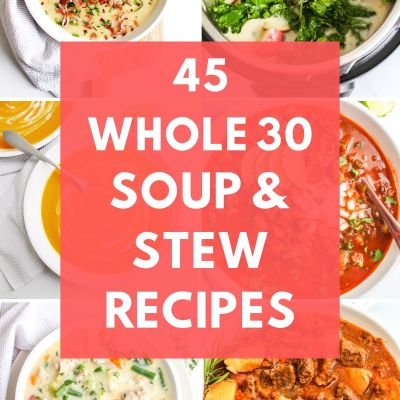 45 Whole 30 Soup & Stew Recipes