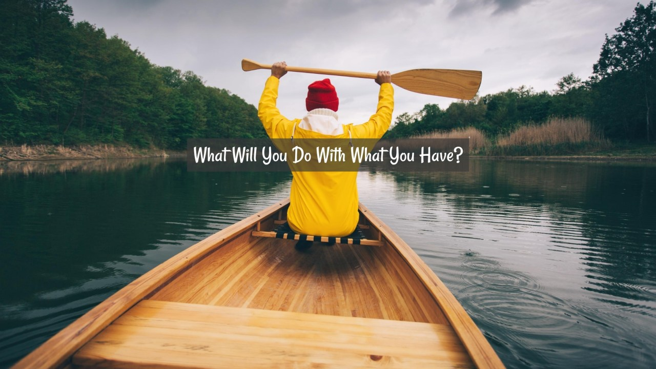 What Will You Do With What You Have?