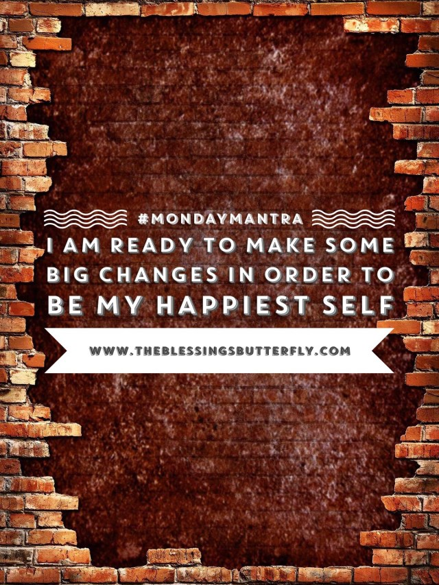 I am ready to make some big changes in order to be my happiest self.