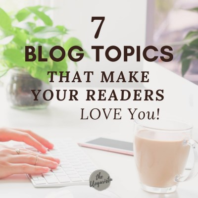 7 Blog Topics That Make Your Readers Love You
