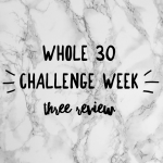 Whole 30 Challenge – Week Three Review…