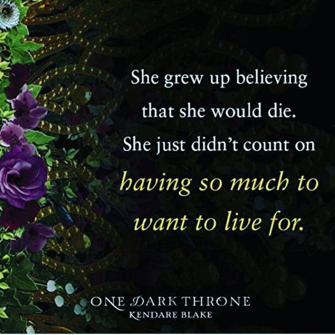 Image may contain: text that says 'She grew up believing that she would die. She just didn't count on t baving SO much to want to live for. ONE DARK THRONE KENDARE BLAKE'
