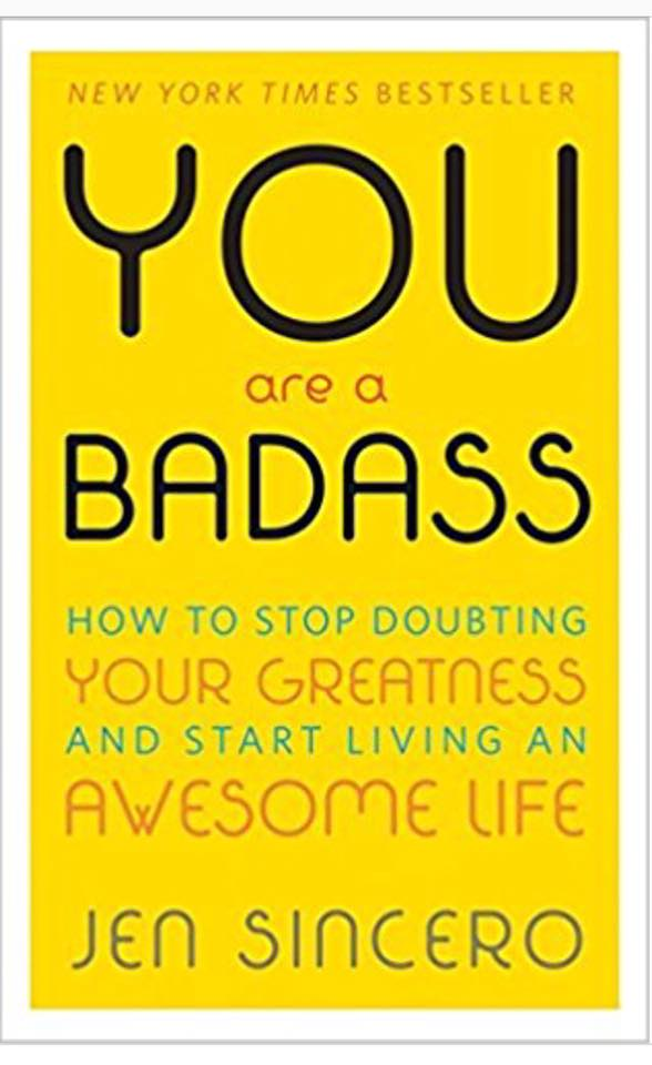 Image may contain: text that says 'NEW YORK TIMES BESTSELLER YOU are a BADASS HOW TO STOP DOUBTING YOUR GREATNESS AND START LIVING AN AWESoME LIFE JEN SINCERO'