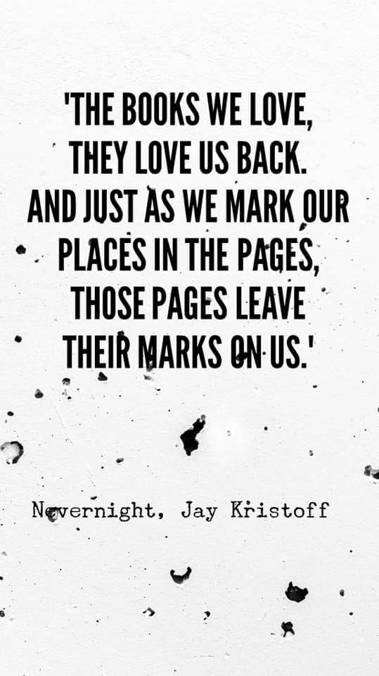 Image may contain: text that says ''THE BOOKS WE LOVE, THEY LOVE US BACK. AND JUST AS WE MARK OUR PLACES IN THE PAGES, THOSE PAGES LEAVE THEIR MARKS ON-US.' Nevernight, Jay Kristoff'