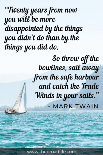 """Twenty years from now you will be more disappointed by the things you didn't do than by the things you did do. So throw off the bowlines, sail away from the safe harbour and catch the Trade Winds in your sails."" - one of mark twain travel quotes for wanderlust"