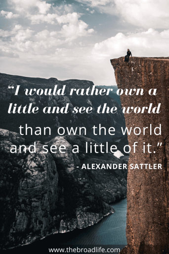 """I would rather own a little and see the world than own the world and see a little of it."" - Alexander Sattler's travel quote"
