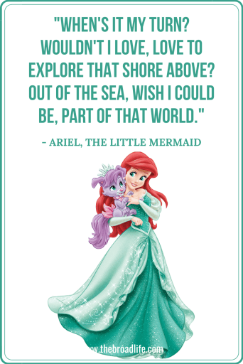 """When's it my turn? Wouldn't I love, love to explore that shore above? Out of the sea, wish I could be, part of that world."" - Ariel's travel quote in The Little Mermaid"