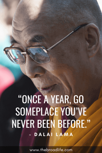 """Once a year, go someplace you've never been before."" - One of Dalai Lama's travel quotes"