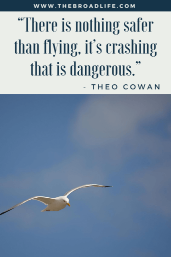 """There is nothing safer than flying, it's crashing that is dangerous."" - Theo Cowan's travel quote"