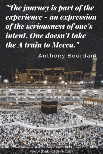 "Anthony Bourdain's travel quote - ""The journey is part of the experience - an expression of the seriousness of one's intent. One doesn't take the A train to Mecca."""