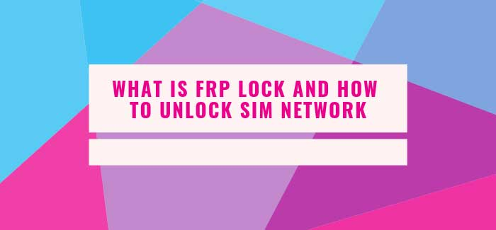 WHAT IS FRP LOCK AND HOW TO UNLOCK SIM NETWORK