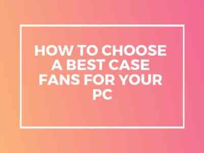 How To Choose A Best Case Fans For Your PC