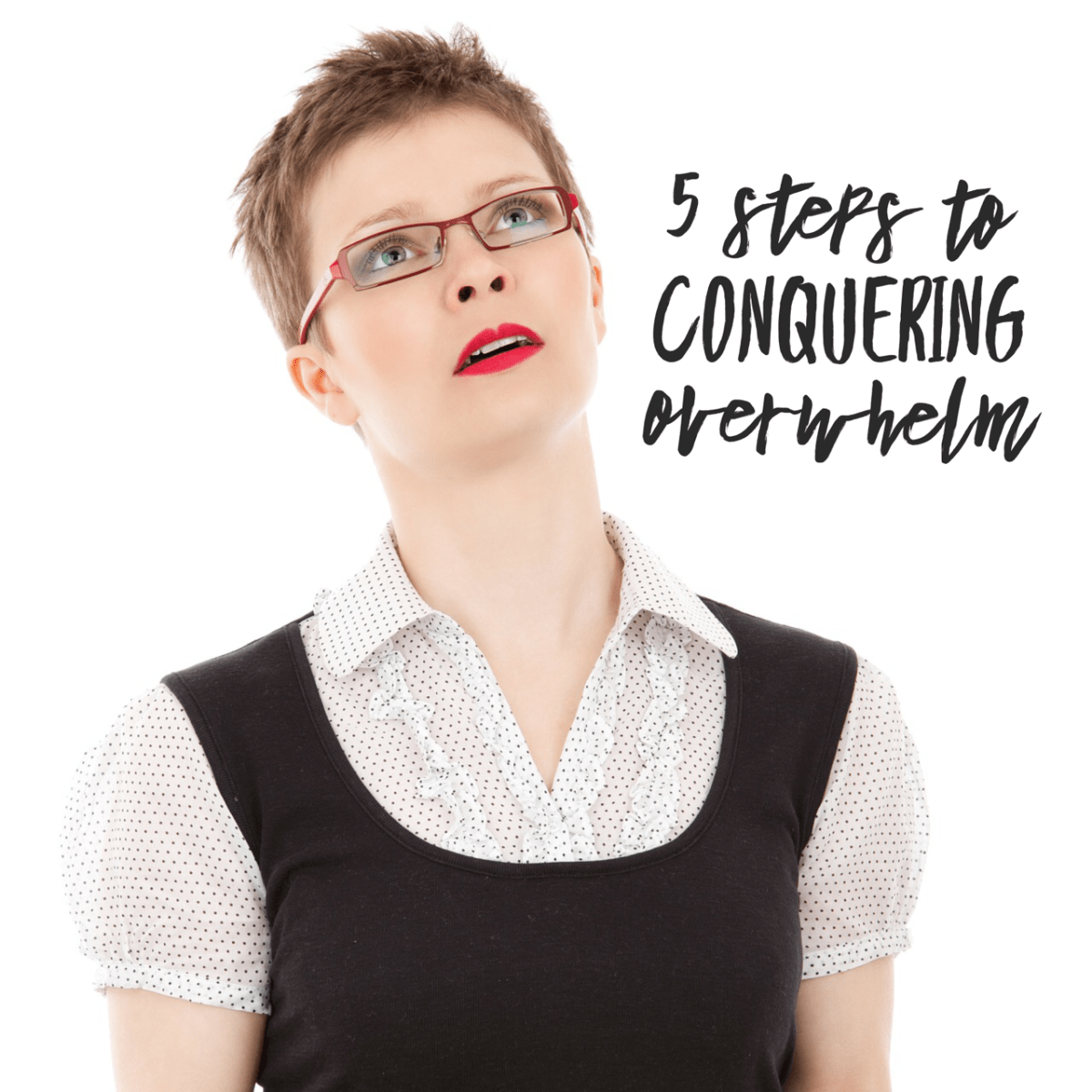 5 Steps To Conquering OVERWHELM