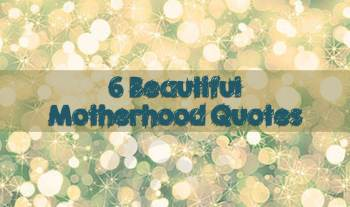 6 Beautiful motherhood quotes of the day